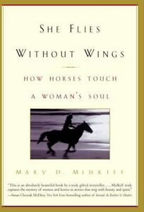 She Flies Without Wings : How Horses Touch a Woman's Soul by Mary D. Midkiff...