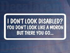 I DON'T LOOK DISABLED YOU DON'T LOOK A MORON Funny Car/Window/Bumper Sticker