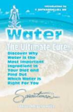 Water - The Ultimate Cure : Discover Why Water Is the Most Important Ingredient