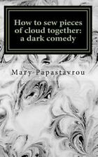 How to Sew Pieces of Cloud Together : A Dark Comedy by Mary Papastavrou...