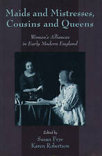 Maids and Mistresses, Cousins and Queens: Women's Alliances in Early Modern Engl