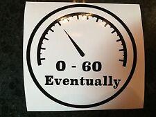 "4"" 0-60 EVENTUALLY Vinyl Decal Sticker Car Truck Window Funny Bumper Sticker"