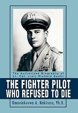 The Fighter Pilot Who Refused to Die : The Authorized Biography of Lt. Col....