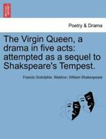 The Virgin Queen, a drama in five acts: attempted as a sequel to Shakspeare's...