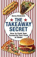 The Takeaway Secret: How to Cook Your Favourite Fast-food at Home by Kenny McGov