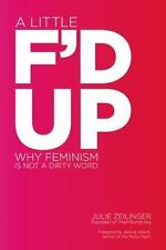 A Little F'D Up : Why Feminism Is Not a Dirty Word by Julie Zeilinger (2012,...