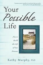 Your Possible Life : How to Build the Life of Your Dreams by Kathy Murphy...