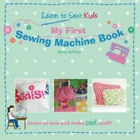 My First Sewing Machine Book: Learn To Sew: Kids by McNicol, Alison