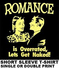 ROMANCE IS OVERRATED, LET'S GET NAKED NUDE SEX BOOZE ALCOHOL PARTY T-SHIRT 618