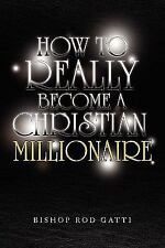 How to Really Become A Christian Millionaire by Bishop Rod Gatti (2009,...