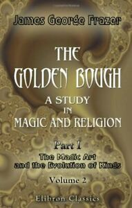 The Golden Bough. A Study in Magic and Religion: Part 1. The Magic Art and the E