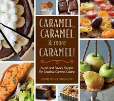 Caramel, Caramel & More Caramel!: Sweet and Savory Recipes for Creative Caramel