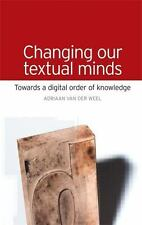 Changing our Textual Minds: Towards a digital order of knowledge: By Weel, Ad...