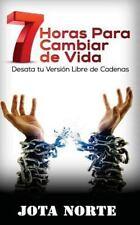 7 Horas para Cambiar de Vida : Desata Tu Versión Libre de Cadenas by Jota...