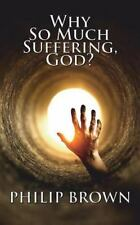 Why So Much Suffering, God? by Philip Brown (2014, Paperback)