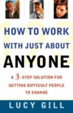 How to Work with Just About Anyone: A 3-Step Solution for Getting Difficult Peop