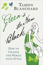 Green Is the New Black : How to Change the World with Style by Tamsin...