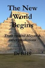 The New World Begins Truth Behind Mayan and Other Predictions by Bhs (2013,...