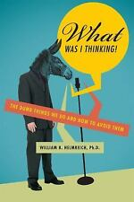 What Was I Thinking!: The Dumb Things We Do and How to Avoid Them