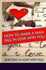 How to Make a Man Fall in Love with You : And Stay in Love with You. Learn...