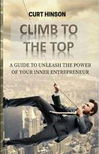 Climb to the Top : A Guide to Unleash the Power of Your Inner Entrepreneur by...