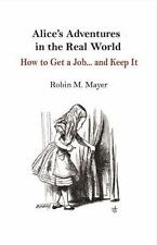 Alice's Adventures in the Real World: How to Get a Job... and Keep It, Mayer, Ro