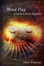 Mind Play : A Guide to Erotic Hypnosis: By Wiseman, Mark