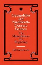 George Eliot and Nineteenth-Century Science : The Make-Believe of a Beginning...