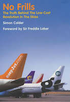 NO FRILLS: THE TRUTH BEHIND THE LOW-COST REVOLUTION IN THE SKIES., Calder, Simon
