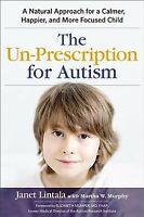 Un-Prescription for Autism : A Natural Approach for a Calmer, Happier, and Mo...