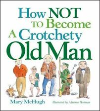 How Not to Become a Crotchety Old Man by Mary McHugh (2009, Paperback)