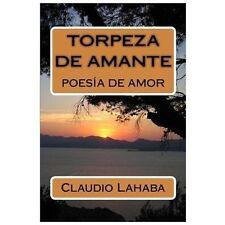 Torpeza de Amante : Poesia de Amor by Claudio Lahaba (2013, Paperback)