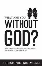 What Are You Without God?: How to Discredit Religious Thought and Rebuild Your I