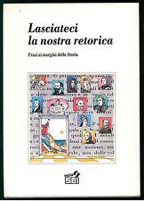 LASCIATECI LA NOSTRA RETORICA FRASI AI MARGINI DELLA STORIA SEI 1990 VARIA