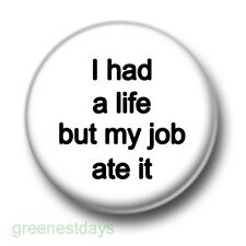 I Had A Life But My Job Ate It 1 Inch / 25mm Pin Button Badge Work Office Humour