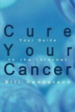 Cure Your Cancer: Your Guide to the Internet by Henderson, Bill