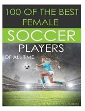 100 of the Best Female Soccer Players of All Time by Alex Trost and Vadim...