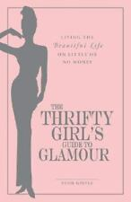 The Thrifty Girl's Guide To Glamour: Living the Beautiful Life on Little or No M