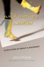 Wild Wellies Wanted : 50 Splatters of Insight and Amusement by Julie Stevens...