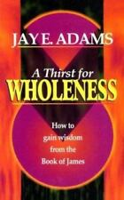 A Thirst for Wholeness How to Gain Wisdom from the Book of James by Jay Edward