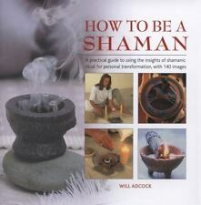 How to be a Shaman: A Practical Guide to Using the Insights of Shamanic Ritual