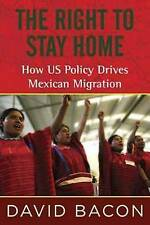The Right to Stay Home: How US Policy Drives Mexican Migration by David Bacon