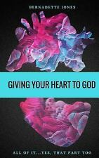 Giving Your Heart to God : All of It... Yes, That Part Too by Bernadette...