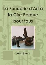 La Fonderie d'Art a la Cire Perdue Pour Tous by Jean Bruno (2012, Paperback)