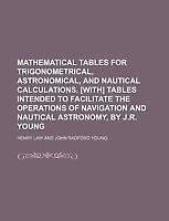 Mathematical Tables for Trigonometrical, Astronomical, and Nautical Calculation