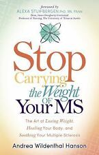 Stop Carrying the Weight of Your MS : The Art of Losing Weight, Healing Your...