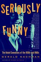 Seriously Funny : The Rebel Comedians of the 1950s and 1960s by Gerald Nachman