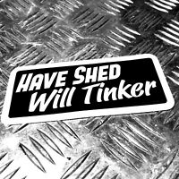 HAVE SHED WILL TINKER CAR STICKER 135Mmm WIDE - MAN CAVE GARAGE SHED
