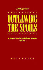 Outlawing the Spoils: A History of the Civil Service Reform Movement, 1865-1883