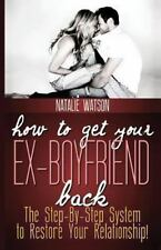 How To Get Your Ex-Boyfriend Back: The Proven Step-By-Step System to Restore You